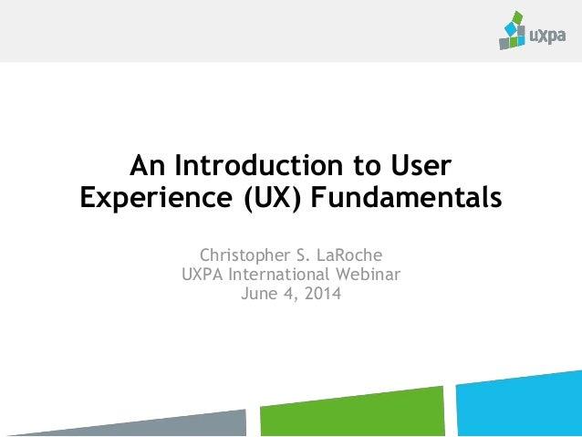 An Introduction to User Experience (UX) Fundamentals Christopher S. LaRoche UXPA International Webinar June 4, 2014