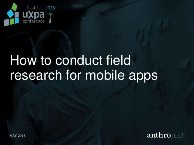 How to conduct field research for mobile apps MAY 2016
