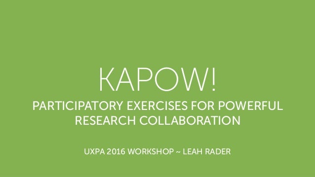 KAPOW! PARTICIPATORY EXERCISES FOR POWERFUL RESEARCH COLLABORATION UXPA 2016 WORKSHOP ~ LEAH RADER