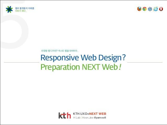 5웹과 플랫폼의 미래를이야기 하다_              반응형 웹 디자인? 넥스트 웹을 대비하라_              Responsive Web Design?              Preparation N...