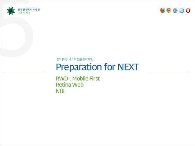 5웹과 플랫폼의 미래를이야기 하다_              웹의 {다음: 넥스트 웹}을 준비하라_              Preparation for NEXT              RWD : Mobile Fi...