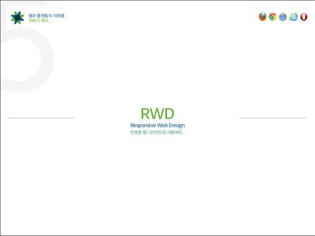 5웹과 플랫폼의 미래를이야기 하다_                  RWD              Responsive Web Design              반응형 웹 디자인으로 대응하라_