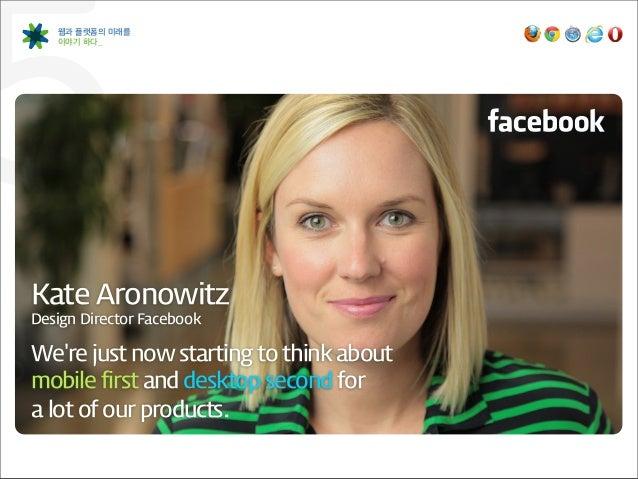 5   웹과 플랫폼의 미래를    이야기 하다_Kate AronowitzDesign Director FacebookWere just now starting to think about mobile fi...