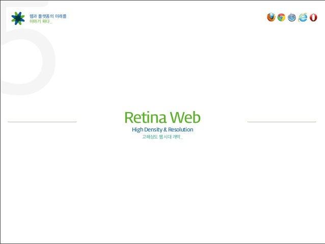 5웹과 플랫폼의 미래를이야기 하다_              Retina Web               High Density & Resolution                   고해상도 웹 시대 개막_