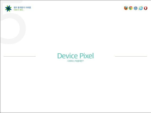 Device Pixel(제품의 물리적 픽셀)이란?제품의 디스플레이를 구성하는 물리적인 작은 단위를 말합니다.픽셀은 컬러(Color)와 명도(Brightness)로 구성되며, 미세하게 작은 간격을 두고 있지만어느 정도 거...