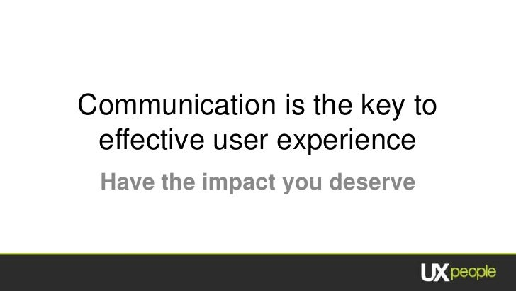 Communication is the key to effective user experience Have the impact you deserve