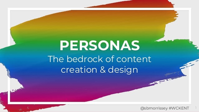 PERSONAS The bedrock of content creation & design 1@sbmorrissey #WCKENT