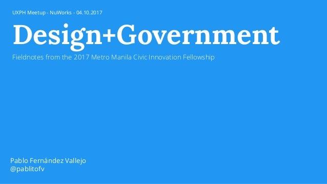 Design+Government Fieldnotes from the 2017 Metro Manila Civic Innovation Fellowship Pablo Fernández Vallejo @pablitofv UXP...
