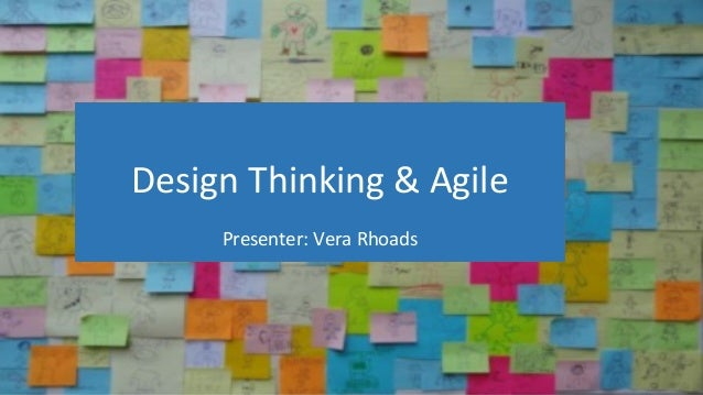 Design Thinking & Agile Presenter: Vera Rhoads