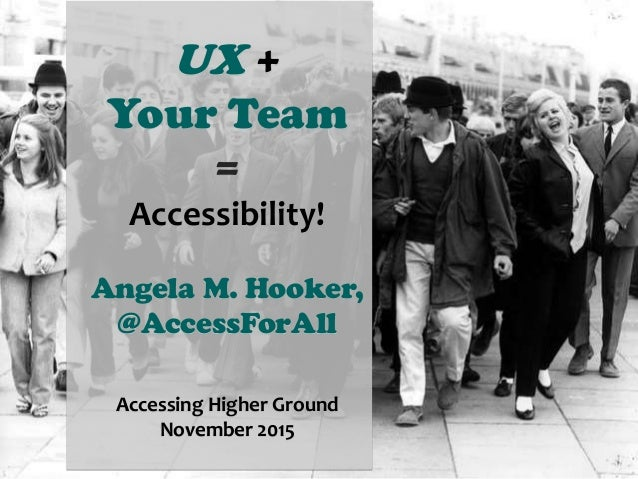 UX + Your Team = Accessibility! Angela M. Hooker, @AccessForAll Accessing Higher Ground November 2015