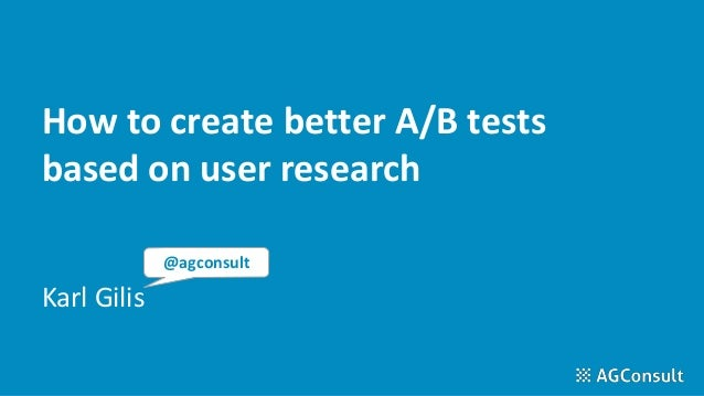 How to create better A/B tests based on user research Karl Gilis @agconsult