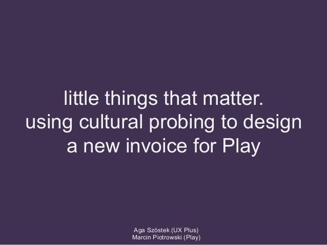 little things that matter. using cultural probing to design a new invoice for Play Aga Szóstek (UX Plus) Marcin Piotrowski...