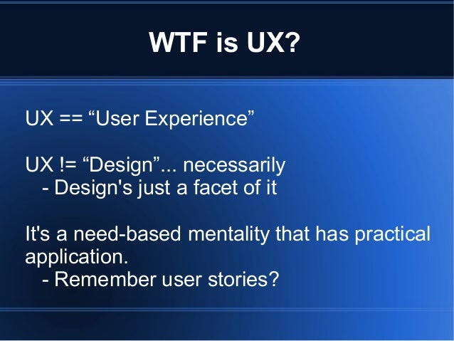 """WTF is UX? UX == """"User Experience"""" UX != """"Design""""... necessarily - Design's just a facet of it It's a need-based mentality..."""
