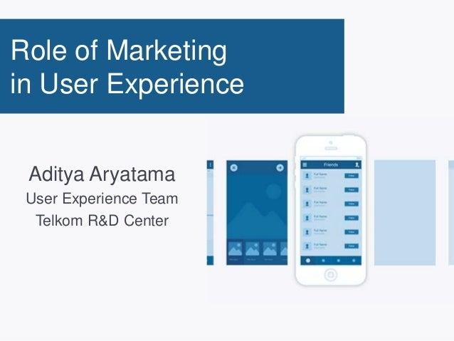 Role of Marketing in User Experience Aditya Aryatama User Experience Team Telkom R&D Center