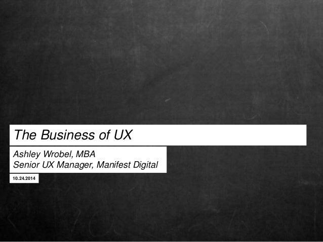 The Business of UX  Ashley Wrobel, MBA  Senior UX Manager, Manifest Digital  10.24.2014