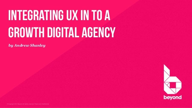 © Copyright 2013 Beyond. All rights reserved. Private and Confidential integrating ux in to a growth digital agency by And...
