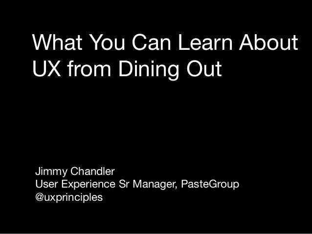 What You Can Learn AboutUX from Dining OutJimmy ChandlerUser Experience Sr Manager, PasteGroup@uxprinciples