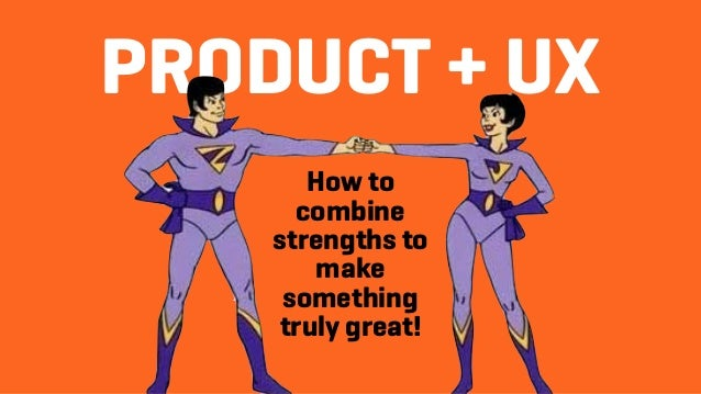PRODUCT + UX How to combine strengths to make something truly great!