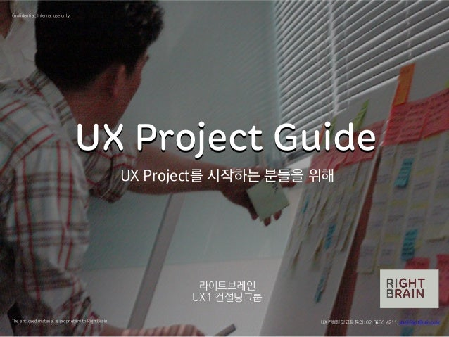 UX Project GuideUX Project Guide 라이트브레인 UX1 컨설팅그룹 The enclosed material is proprietary to RightBrain Confidential, Interna...