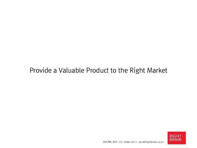 프로젝트 문의 : 02-3486-4211. sbc@RightBrain.co.kr Provide a Valuable Product to the Right Market