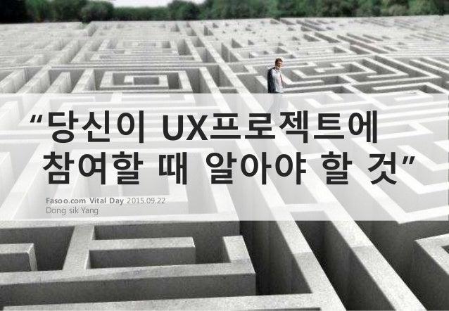 """""""당신이 UX프로젝트에 참여할 때 알아야 할 것"""" Fasoo.com Vital Day 2015.09.22 Dong sik Yang"""