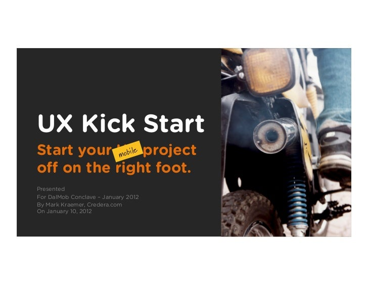 UX Kick StartStart your UX project           mobil                 eoff on the right foot.PresentedFor DalMob Conclave – Ja...