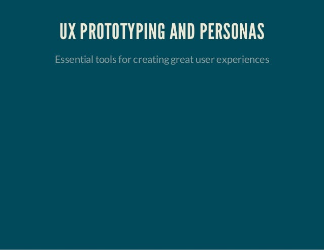 UX PROTOTYPING AND PERSONAS Essentialtools for creatinggreatuser experiences