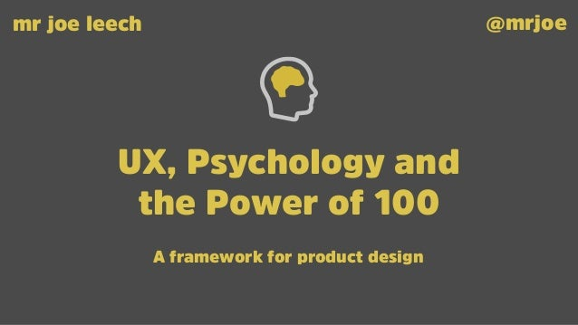 UX, Psychology and the Power of 100 mr joe leech @mrjoe A framework for product design