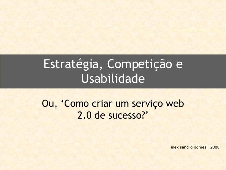 Estratégia, Competição e Usabilidade Ou, 'Como criar um serviço web 2.0 de sucesso?'