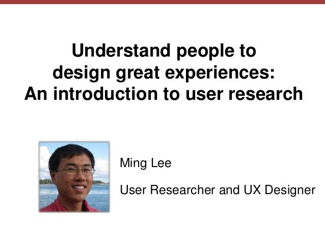 © Ming Lee 2014, amisox.com Understand people to design great experiences: An introduction to user research Ming Lee User ...