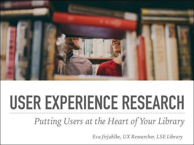 USER EXPERIENCE RESEARCH Putting Users at the Heart of Your Library Eva Jirjahlke, UX Researcher, LSE Library