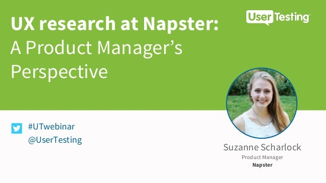 UX research at Napster: A Product Manager's Perspective #UTwebinar @UserTesting Suzanne Scharlock Product Manager Napster