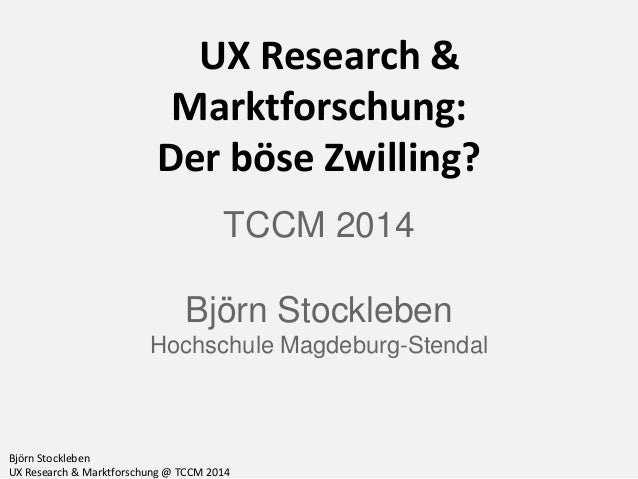 Björn Stockleben UX Research & Marktforschung @ TCCM 2014 UX Research & Marktforschung: Der böse Zwilling? TCCM 2014 Björn...