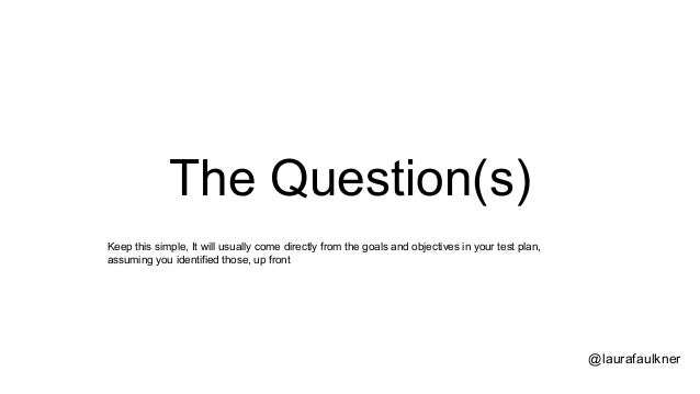 The Question(s) @laurafaulkner Keep this simple, It will usually come directly from the goals and objectives in your test ...