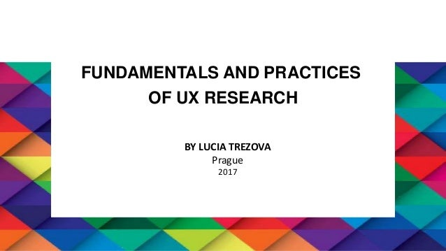 FUNDAMENTALS AND PRACTICES OF UX RESEARCH BY LUCIA TREZOVA Prague 2017