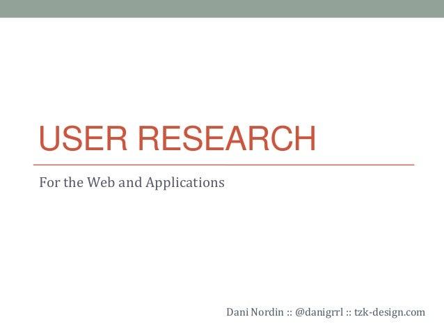 USER RESEARCH For the Web and Applications Dani Nordin :: @danigrrl :: tzk-design.com