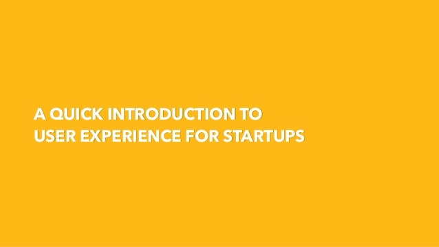 A QUICK INTRODUCTION TO USER EXPERIENCE FOR STARTUPS