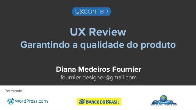 UX Review Garantindo a qualidade do produto Diana Medeiros Fournier fournier.designer@gmail.com Patrocínio: