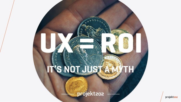 UX = ROI IT'S NOT JUST A MYTH