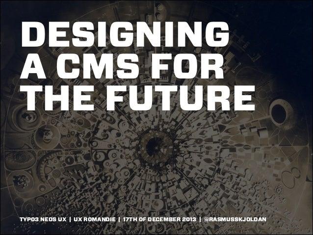 DESIGNING A CMS FOR THE FUTURE  TYPO3 NEOS UX | UX ROMANDIE | 17TH OF DECEMBER 2013 | @RASMUSSKJOLDAN