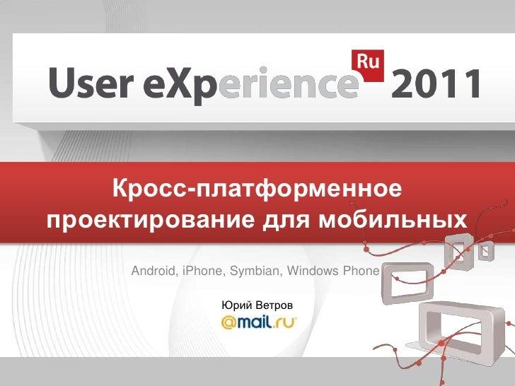 Юрий Ветров<br />Кросс-платформенноепроектирование для мобильных<br />Android, iPhone, Symbian, Windows Phone<br />
