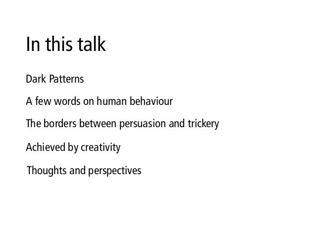 In this talk Dark Patterns The borders between persuasion and trickery A few words on human behaviour Achieved by creativi...