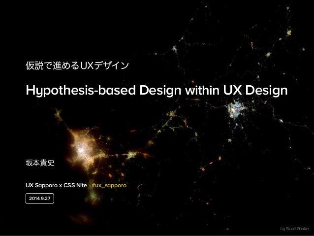 仮説で進めるUXデザイン  Hypothesis-based Design within UX Design  坂本貴史  UX Sapporo x CSS Nite #ux_sapporo  by Stuart Rankin  2014.9....