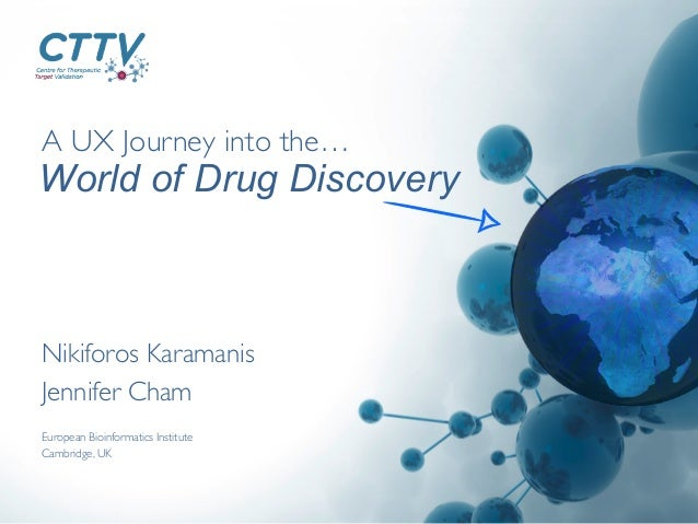 A UX Journey into the…	  Nikiforos Karamanis	  Jennifer Cham	  World of Drug Discovery European Bioinformatics Institute	 ...