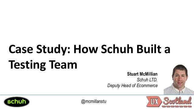 Case Study: How Schuh Built a Testing Team Stuart McMillian Schuh LTD. Deputy Head of Ecommerce @mcmillanstu
