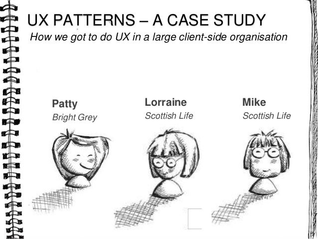 How we got to do UX in a large client-side organisationUX PATTERNS – A CASE STUDYPattyBright GreyLorraineScottish LifeMike...