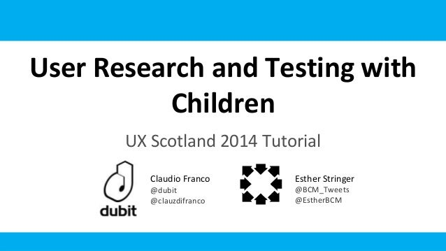 User Research and Testing with Children UX Scotland 2014 Tutorial Claudio Franco @dubit @clauzdifranco Esther Stringer @BC...