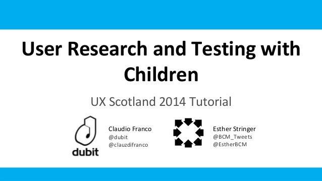 User Research and Testing with Children UX Scotland 2014 Tutorial Claudio Franco @dubit @clauzdifranco Esther Stringer @BC...