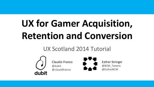 UX for Gamer Acquisition, Retention and Conversion UX Scotland 2014 Tutorial Claudio Franco @dubit @clauzdifranco Esther S...