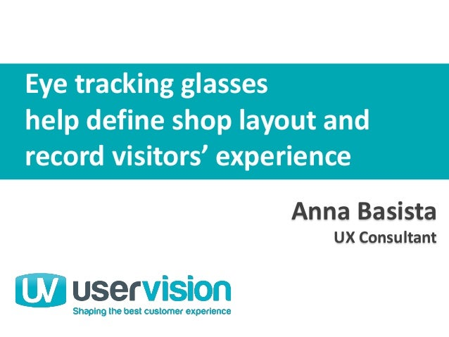 Anna Basista UX Consultant User Vision Anna Basista UX Consultant Eye tracking glasses help define shop layout and record ...